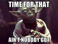 Yoda - time for that ain't nobody got