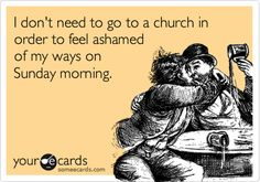 Funny Confession Ecard: I don't need to go to a church in order to feel ashamed of my ways on Sunday morning.