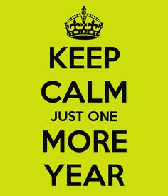 KEEP CALM JUST ONE MORE YEAR