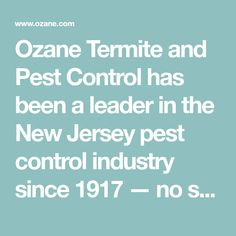 Ozane Termite and Pest Control has been a leader in the New Jersey pest control industry since 1917 � no small feat for a company that started with one technician and one, six-dollar-a-month customer. For years, private home- and business- owners throughout Ocean County NJ and Monmouth County NJ have depended on our professional, courteous service and competitive prices to keep their homes, restaurants and businesses free of termites, ants, roaches and more.