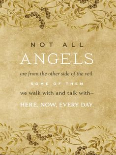"""Not all angels are from the other side of the veil. Some of them we walk with and talk with– here, now, every day."" –Jeffrey R. Holland"