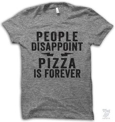 people disappoint, pizza is forever.