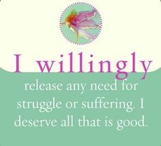 I willingly release any need for struggle or suffering. I deserve all that is good.  ~ Louise L. Hay
