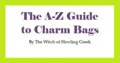 The A-Z Guide to Charm Bags by The Witch of Howling Creek