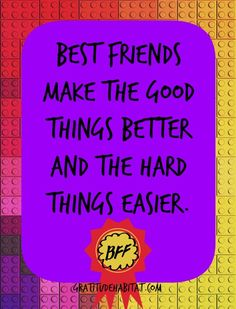 Best friends make the good things better and the hard things easier.