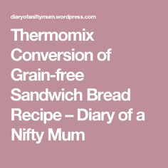 Thermomix Conversion of Grain-free Sandwich Bread Recipe – Diary of a Nifty Mum