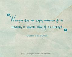 """Worrying does not empty tomorrow of its troubles, it empties today of its strength.""   by Corrie Ten Boom"
