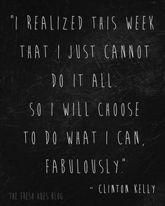 I realized this week that I just cannot do it all so I will choose to do what I can, fabulously. ~Clinton Kelly