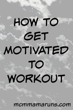How to Get Motivate to Workout - MCM Mama Runs
