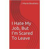 J Marie Booklets: I Hate My Job, But I'm Scared To Leave (eBook) Now...
