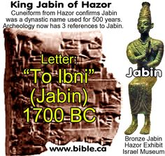 """Jabin   1.      The Accadian tablet from Mari reads: """"Ibni-Addad king of Hazor."""" (18th century BC) 2.      The Old Babylonian tablet letter from Hazor is actually addressed """"To Ibni"""". (18-17th century BC) 3.      The Ramseese II namelist at Karnak reads: """"Qishon of Jabin""""  Judges 4:23 & Joshua 11:1"""
