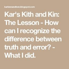 Kar's Kith and Kin: The Lesson - How can I recognize the difference between truth and error? - What I did.