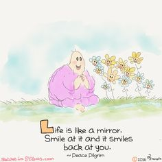 Life is like a mirror, Smile at it and it smiles back to you.
