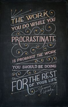 """""""The work you do while you procrastinate is probably the work you should be doing for the rest of your life""""- Jessica Hische"""