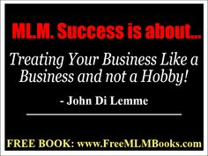 """""""M.L.M. Success is about Treating Your Business Like a Business and not a Hobby!"""" - John Di Lemme. Grab a hold of the FREE book this wisdom comes from... Visit http://freemlmbooks.com/ #johndilemme #mlm #marketing #business"""
