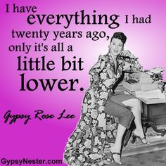 I have everything I had twenty years ago, only it's all a little bit lower. -Gypsy Rose Lee. For more great quotes to pin to your friends: http://www.gypsynester.com/funny-inspirational-quotes.htm