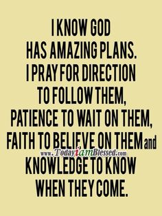I know God has amazing plans. I pray for direction to follow them, patience to wait on them, faith to believe on them, and knowledge to know when they come.
