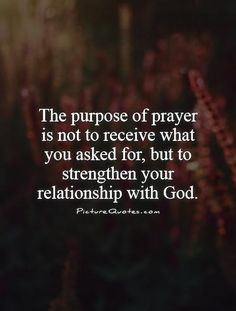 The purpose of prayer is not to receive what you asked for, but to strengthen your relationship with God Picture Quote Prayer Quotes, New Quotes, Quotes About God, Faith Quotes, Bible Quotes, Inspirational Quotes, Funny Quotes, Motivational, Godly Quotes