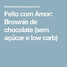 Feito com Amor: Brownie de chocolate (sem açúcar e low carb)