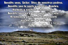 Bendito seas, Señor, Dios de nuestros padres. Bendito sea tu santo y glorioso Nombre. Alabado y exaltado eternamente. Bendito seas en el firmamento del cielo. Aclamado y glorificado eternamente por encima de todo. (Dn 3, 52.56)