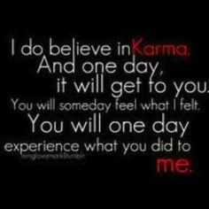 There's no such thing as fate. Destiny can be changed. But KARMA??? That's real. You know how real it is!!!
