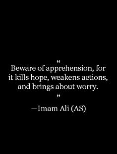 Beware of apprehension, for it kills hope, weakens actions, and brings about worry. -Imam Ali (AS)