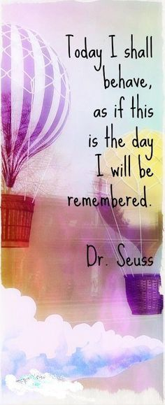 Today I shall behave, as if this is the day I will be remembered. ~ Dr. Seuss