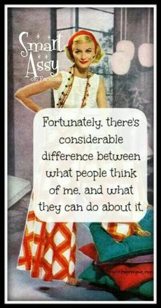 fortunately there's considerable difference between what people think of me and what they can do about it.....