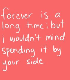 forever is a long time; but i wouldn't mind spending it by your side.