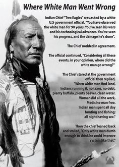 "The Chief stared at the government official and then replied, ""When white man find land, Indians running it, no taxes, no debt, plenty buffalo, plenty beaver, clean water. Women did all the work, Medicine man free. Indian man spend all day hunting and fishing; all night having sex."""