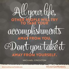 All your life other people will try to take your accomplishments away from you. Don't you take it away from yourself. - Michael Crichton