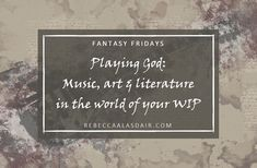 Playing God: Music, art & literature in the world of your WIP – Rebecca Alasdair
