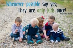 Whenever possible say yes; They are only kids once!  -Marjorie Pay Hinckley