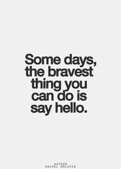 some days, the bravest thing you can do is say hello. Lyric Quotes, Words Quotes, Wise Words, Me Quotes, Motivational Quotes, Sayings, Lyrics, Famous Quotes, Ways To Say Hello