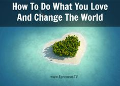How To Do What You Love And Change The World #createalifestylebusiness