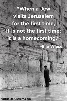 """When a Jew visits Jerusalem for the first time, it is not the first time, it is a homecoming."""