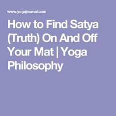How to Find Satya (Truth) On And Off Your Mat | Yoga Philosophy