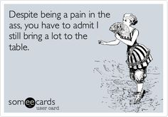 Despite being a pain in the ass, you have to admit I still bring a lot to the table. | Flirting Ecard | someecards.com