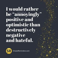 """I would rather be ""annoyingly"" positive and optimistic than destructively negative and hateful."" — Unknown Author #SimpleReminders #BeRoyal @BryantMcGill @JenniYoung_ #quote #motivation #inspiration #inspirational #life #lifestyle #picoftheday #photooftheday #bestoftheday #insta #instadaily #instalike #instagram #instago #instagood #instapic #instaphoto #photo #SRquotes #positive #optimistic #negative #hate #truth #self #selfhelp #selflove #motivation"