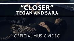 "Tegan and Sara - Closer... ""I want you close, I want you / I won't treat you like you're typical"""