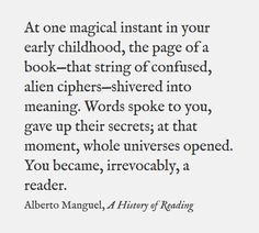 """""""At one magical instant in your early childhood ... you became, irrevocably, a reader"""" -Alberto Manguel"""