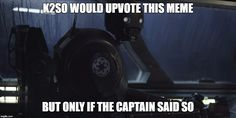 K2SO | K2SO WOULD UPVOTE THIS MEME BUT ONLY IF THE CAPTAIN SAID SO | image tagged in k2so | made w/ Imgflip meme maker