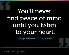 You'll never find peace of mind until you listen to your heart. - George Michael, Kissing A Fool