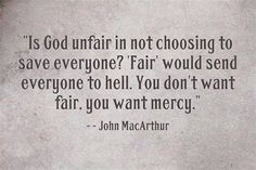 """Is God unfair in not choosing to save everyone? """"Fair"""" would send everyone to hell. You don't want fair. You want mercy. -- John MacArthur"""