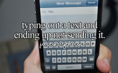 typing out a text and ending up not sending it