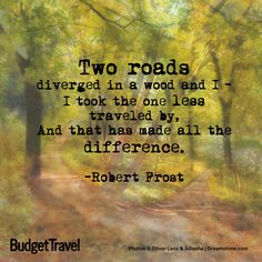"""Two roads diverged in a wood and I-I took the one less traveled by, and that has made all the difference."" Great excerpt  by Robert Frost's poem about choosing between two paths in a yellow wood. (I sang a version of this poem once, really beautiful!)"