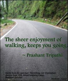 The sheer enjoyment of walking, keeps you going. ~ Prashant Tripathi