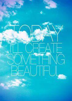 Today I'll create something beautiful!