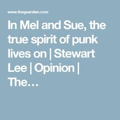 In Mel and Sue, the true spirit of punk lives on   Stewart Lee   Opinion   The…