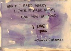 And the hard words I ever feared to say can now be said: I love you. | Charles Bukowski